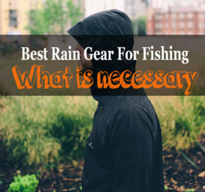 Best Rain Gear For Fishing – What is necessary